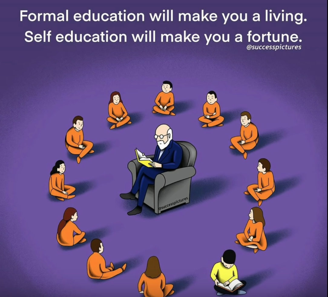 Formal education will make you a living. Self education will make you a fortune.